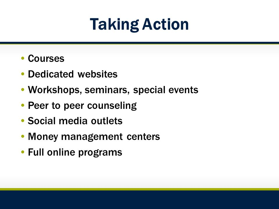 Taking Action Courses Dedicated websites Workshops, seminars, special events Peer to peer counseling Social media outlets Money management centers Full online programs