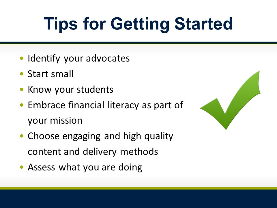 Tips for Getting Started Identify your advocates Start small Know your students Embrace financial literacy as part of your mission Choose engaging and high quality content and delivery methods Assess what you are doing