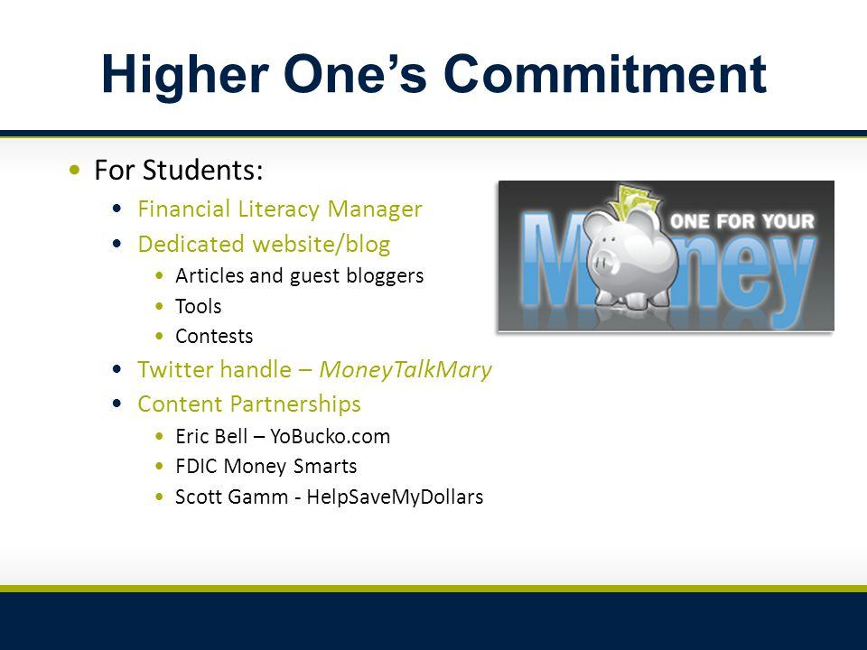 Higher One's Commitment For Students: Financial Literacy Manager Dedicated website/blog Articles and guest bloggers Tools Contests Twitter handle – MoneyTalkMary Content Partnerships Eric Bell – YoBucko.com FDIC Money Smarts Scott Gamm - HelpSaveMyDollars
