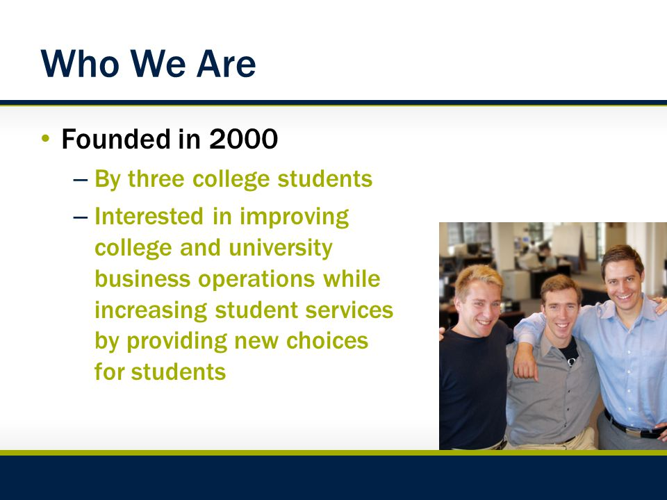 Who We Are Founded in 2000 – By three college students – Interested in improving college and university business operations while increasing student services by providing new choices for students