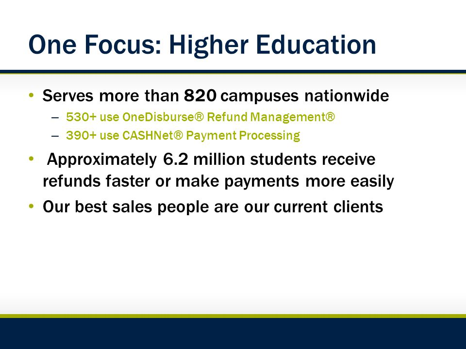 One Focus: Higher Education Serves more than 820 campuses nationwide – 530+ use OneDisburse® Refund Management® – 390+ use CASHNet® Payment Processing Approximately 6.2 million students receive refunds faster or make payments more easily Our best sales people are our current clients