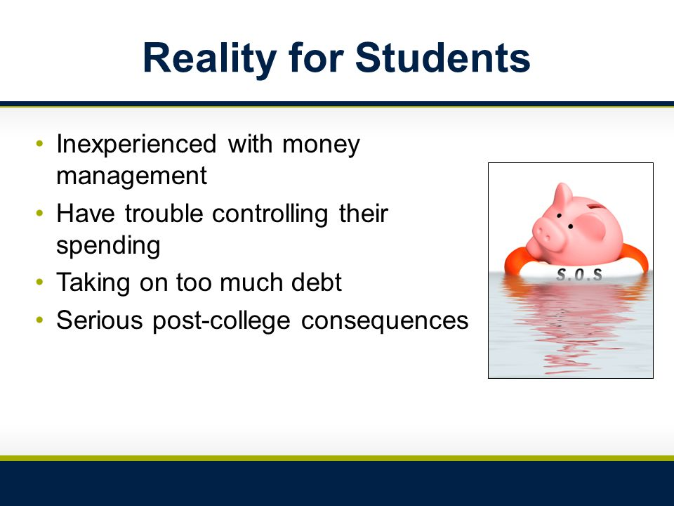 Reality for Students Inexperienced with money management Have trouble controlling their spending Taking on too much debt Serious post-college consequences