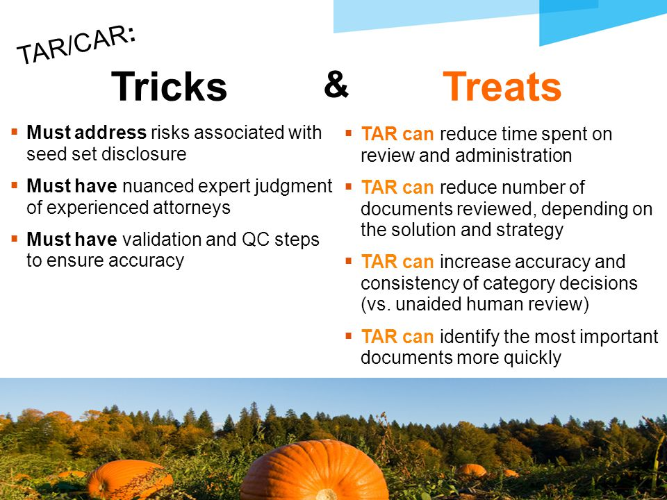  Must address risks associated with seed set disclosure  Must have nuanced expert judgment of experienced attorneys  Must have validation and QC steps to ensure accuracy 21 TAR/CAR: TricksTreats  TAR can reduce time spent on review and administration  TAR can reduce number of documents reviewed, depending on the solution and strategy  TAR can increase accuracy and consistency of category decisions (vs.