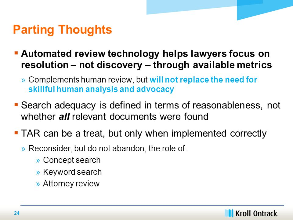 24 Parting Thoughts  Automated review technology helps lawyers focus on resolution – not discovery – through available metrics »Complements human review, but will not replace the need for skillful human analysis and advocacy  Search adequacy is defined in terms of reasonableness, not whether all relevant documents were found  TAR can be a treat, but only when implemented correctly »Reconsider, but do not abandon, the role of: »Concept search »Keyword search »Attorney review