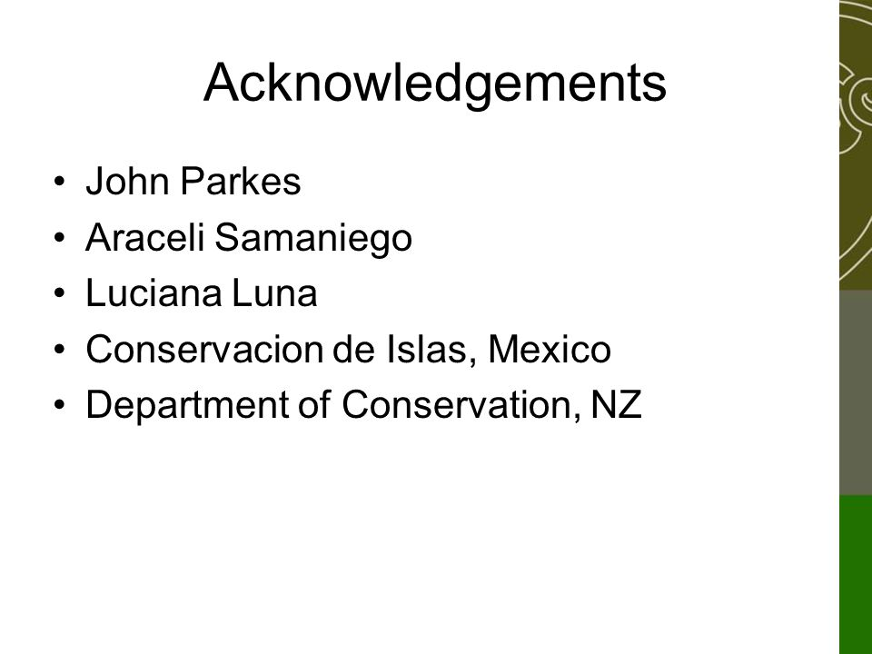 Acknowledgements John Parkes Araceli Samaniego Luciana Luna Conservacion de Islas, Mexico Department of Conservation, NZ