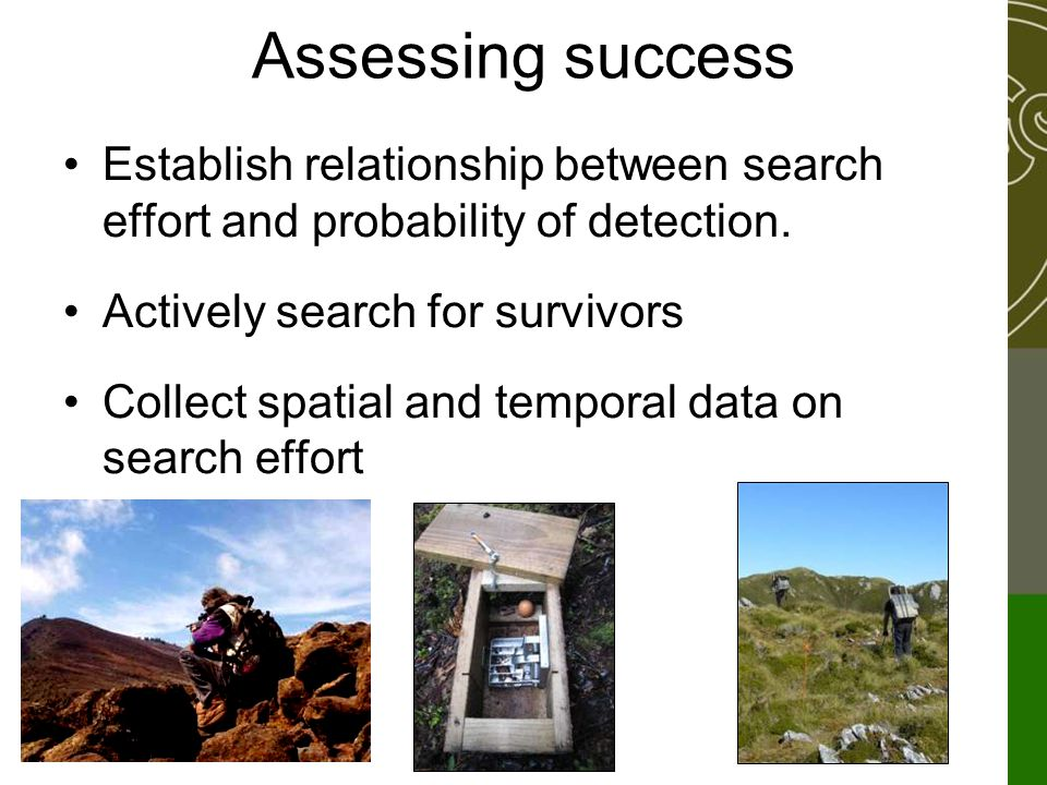 Assessing success Establish relationship between search effort and probability of detection. Actively search for survivors Collect spatial and tempora