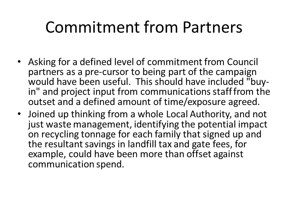 Commitment from Partners Asking for a defined level of commitment from Council partners as a pre-cursor to being part of the campaign would have been useful.