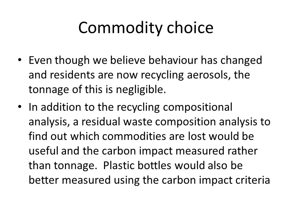 Commodity choice Even though we believe behaviour has changed and residents are now recycling aerosols, the tonnage of this is negligible.
