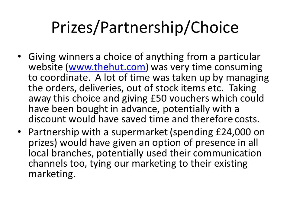 Prizes/Partnership/Choice Giving winners a choice of anything from a particular website (www.thehut.com) was very time consuming to coordinate.