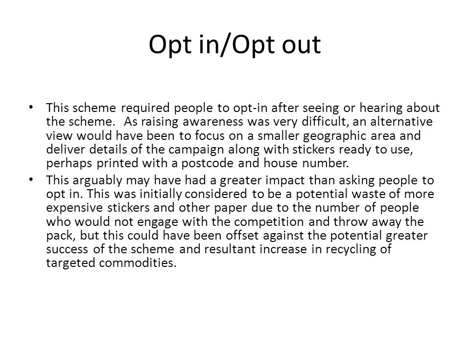 Opt in/Opt out This scheme required people to opt-in after seeing or hearing about the scheme.