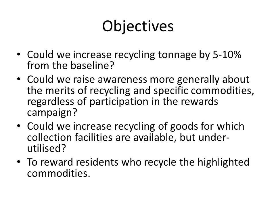 Objectives Could we increase recycling tonnage by 5-10% from the baseline.