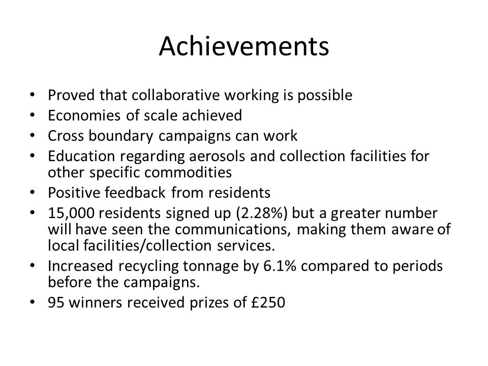 Achievements Proved that collaborative working is possible Economies of scale achieved Cross boundary campaigns can work Education regarding aerosols and collection facilities for other specific commodities Positive feedback from residents 15,000 residents signed up (2.28%) but a greater number will have seen the communications, making them aware of local facilities/collection services.