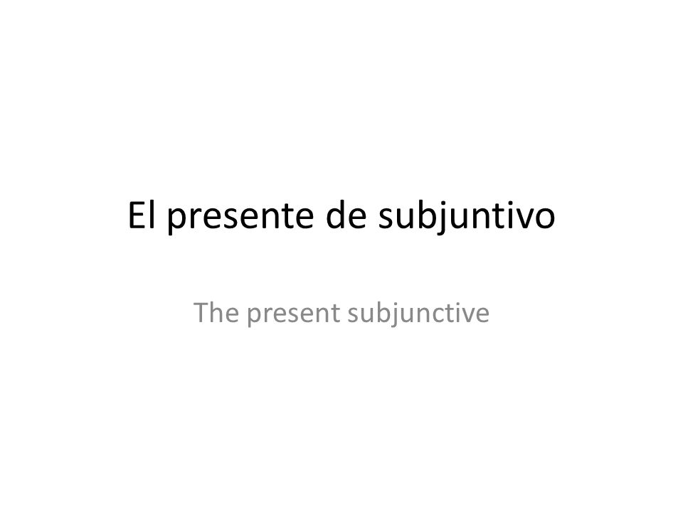 El presente de subjuntivo The present subjunctive