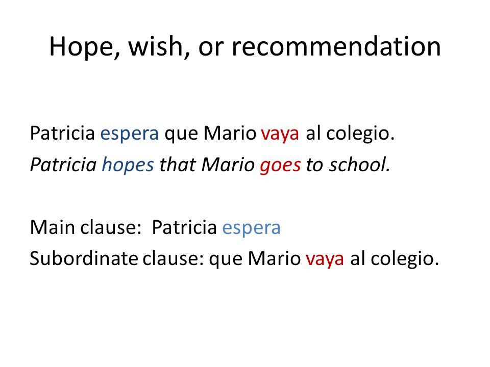Hope, wish, or recommendation Patricia espera que Mario vaya al colegio.