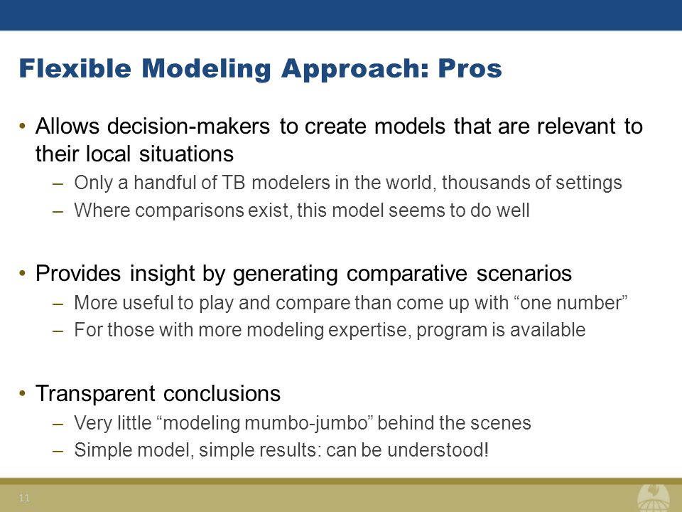 Flexible Modeling Approach: Pros Allows decision-makers to create models that are relevant to their local situations –Only a handful of TB modelers in the world, thousands of settings –Where comparisons exist, this model seems to do well Provides insight by generating comparative scenarios –More useful to play and compare than come up with one number –For those with more modeling expertise, program is available Transparent conclusions –Very little modeling mumbo-jumbo behind the scenes –Simple model, simple results: can be understood.