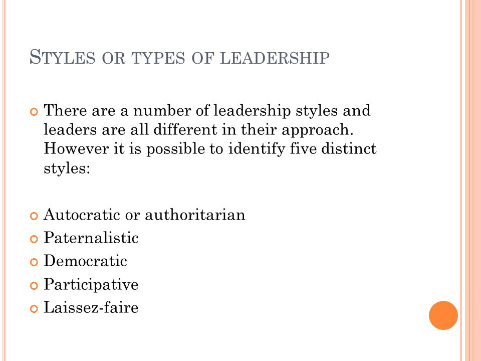 S TYLES OR TYPES OF LEADERSHIP There are a number of leadership styles and leaders are all different in their approach. However it is possible to iden