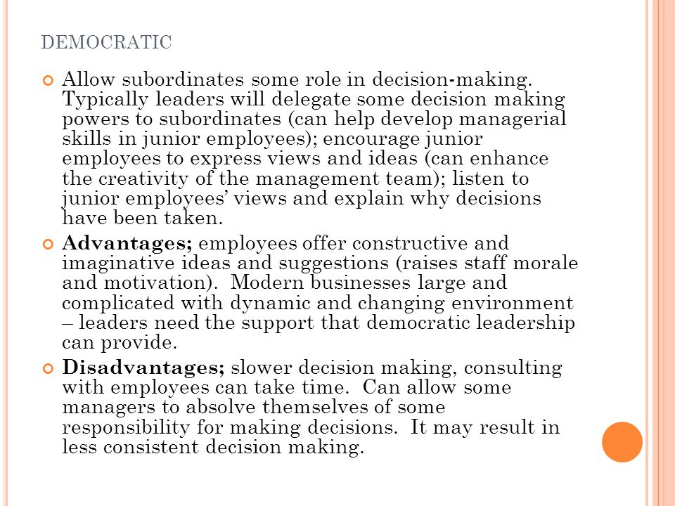 DEMOCRATIC Allow subordinates some role in decision-making. Typically leaders will delegate some decision making powers to subordinates (can help deve