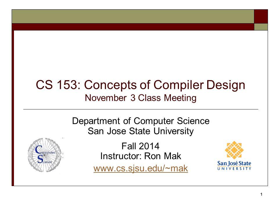 CS 153: Concepts of Compiler Design November 3 Class Meeting Department of Computer Science San Jose State University Fall 2014 Instructor: Ron Mak www.cs.sjsu.edu/~mak 1