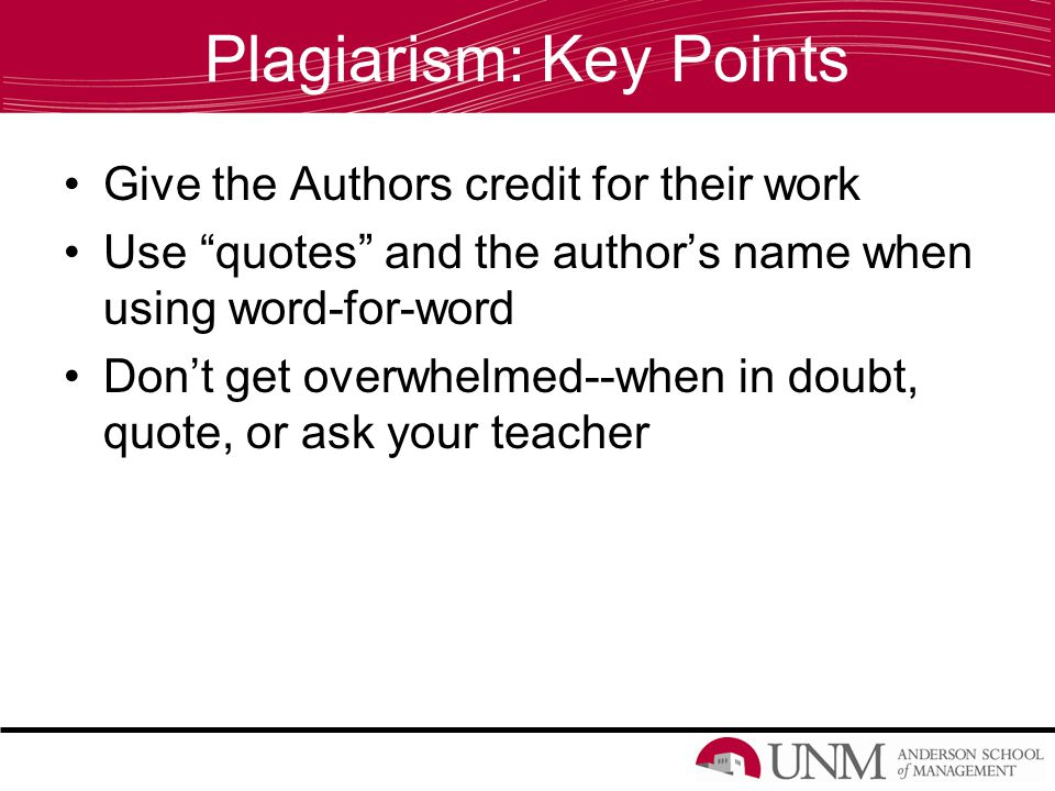 Plagiarism: Key Points Give the Authors credit for their work Use quotes and the author's name when using word-for-word Don't get overwhelmed--when in doubt, quote, or ask your teacher