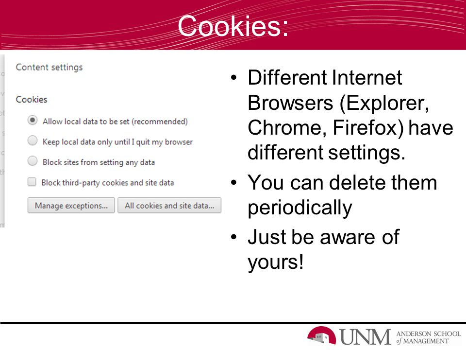 Cookies: Different Internet Browsers (Explorer, Chrome, Firefox) have different settings.
