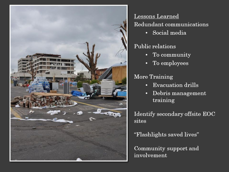 Lessons Learned Redundant communications Social media Public relations To community To employees More Training Evacuation drills Debris management training Identify secondary offsite EOC sites Flashlights saved lives Community support and involvement