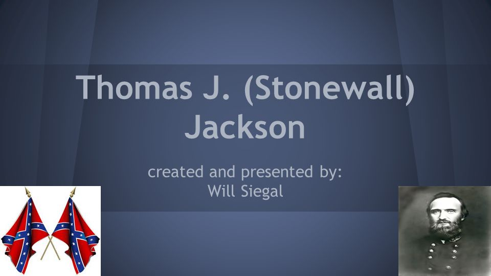 Thomas J. (Stonewall) Jackson created and presented by: Will Siegal