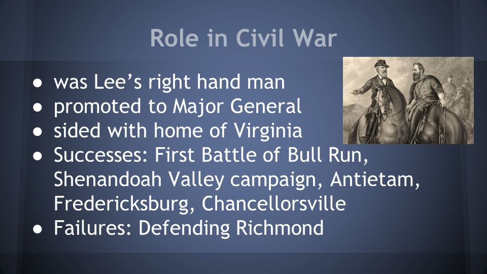 Role in Civil War ● was Lee's right hand man ● promoted to Major General ● sided with home of Virginia ● Successes: First Battle of Bull Run, Shenando
