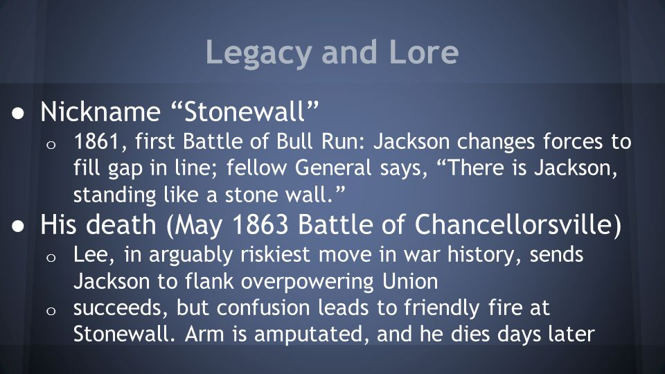 "Legacy and Lore ● Nickname ""Stonewall"" o 1861, first Battle of Bull Run: Jackson changes forces to fill gap in line; fellow General says, ""There is Ja"