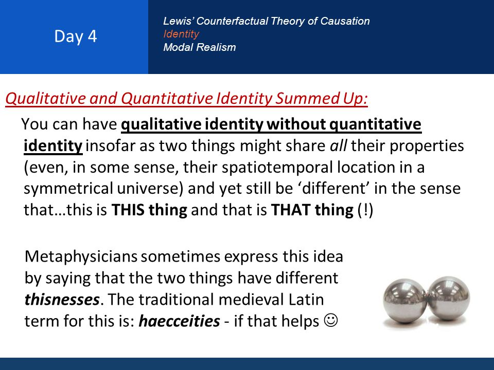 Day 4 Qualitative and Quantitative Identity Summed Up: You can have qualitative identity without quantitative identity insofar as two things might share all their properties (even, in some sense, their spatiotemporal location in a symmetrical universe) and yet still be 'different' in the sense that…this is THIS thing and that is THAT thing (!) Lewis' Counterfactual Theory of Causation Identity Modal Realism Metaphysicians sometimes express this idea by saying that the two things have different thisnesses.