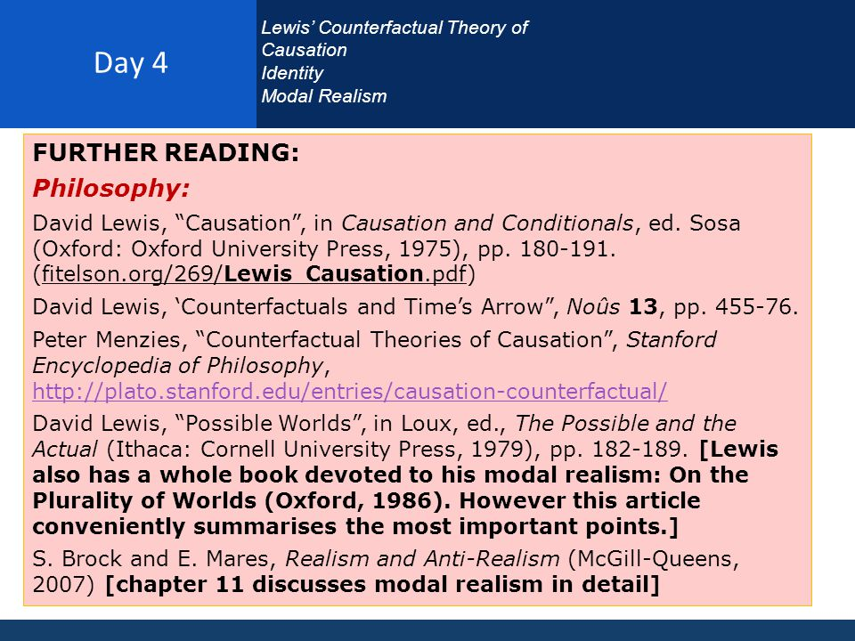 Day 4 Lewis' Counterfactual Theory of Causation Identity Modal Realism FURTHER READING: Philosophy: David Lewis, Causation , in Causation and Conditionals, ed.