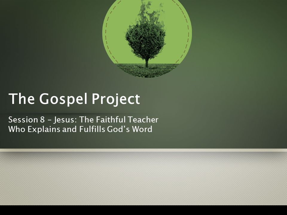 The Gospel Project Session 8 – Jesus: The Faithful Teacher Who Explains and Fulfills God's Word