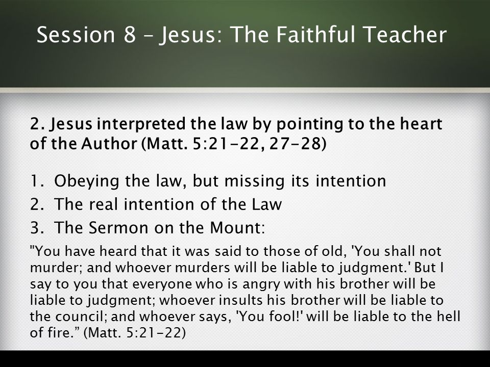 Session 8 – Jesus: The Faithful Teacher 2. Jesus interpreted the law by pointing to the heart of the Author (Matt. 5:21-22, 27-28) 1.Obeying the law,
