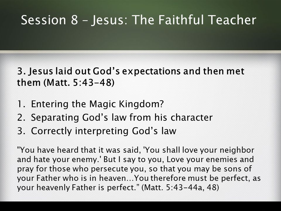 Session 8 – Jesus: The Faithful Teacher 3. Jesus laid out God's expectations and then met them (Matt. 5:43-48) 1.Entering the Magic Kingdom? 2.Separat