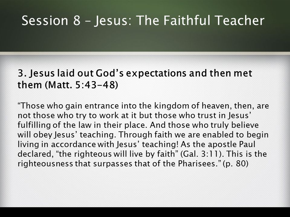 "Session 8 – Jesus: The Faithful Teacher 3. Jesus laid out God's expectations and then met them (Matt. 5:43-48) ""Those who gain entrance into the kingd"