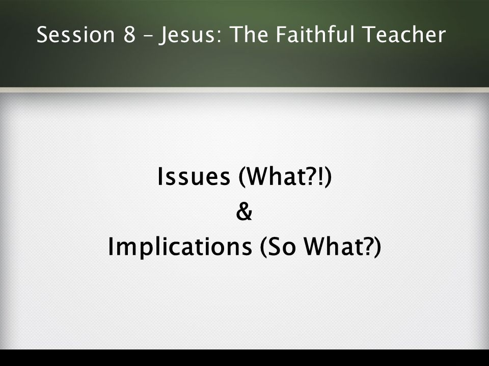 Session 8 – Jesus: The Faithful Teacher Issues (What !) & Implications (So What )