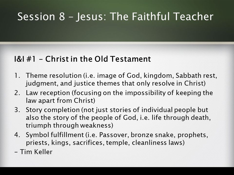 Session 8 – Jesus: The Faithful Teacher I&I #1 – Christ in the Old Testament 1.Theme resolution (i.e. image of God, kingdom, Sabbath rest, judgment, a