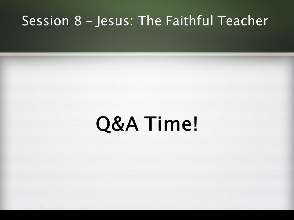 Session 8 – Jesus: The Faithful Teacher Q&A Time!