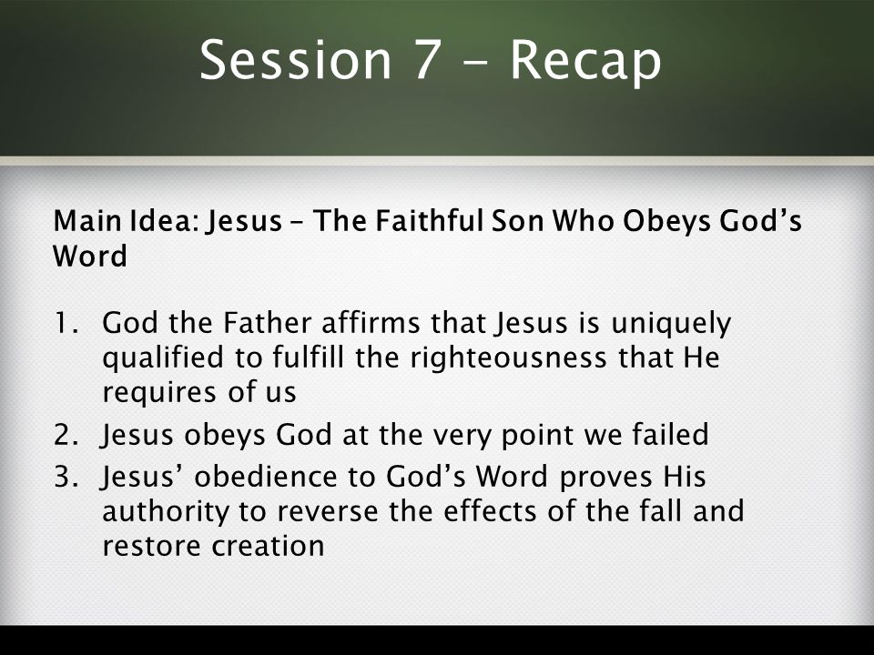 Session 7 - Recap Main Idea: Jesus – The Faithful Son Who Obeys God's Word 1.God the Father affirms that Jesus is uniquely qualified to fulfill the righteousness that He requires of us 2.Jesus obeys God at the very point we failed 3.Jesus' obedience to God's Word proves His authority to reverse the effects of the fall and restore creation