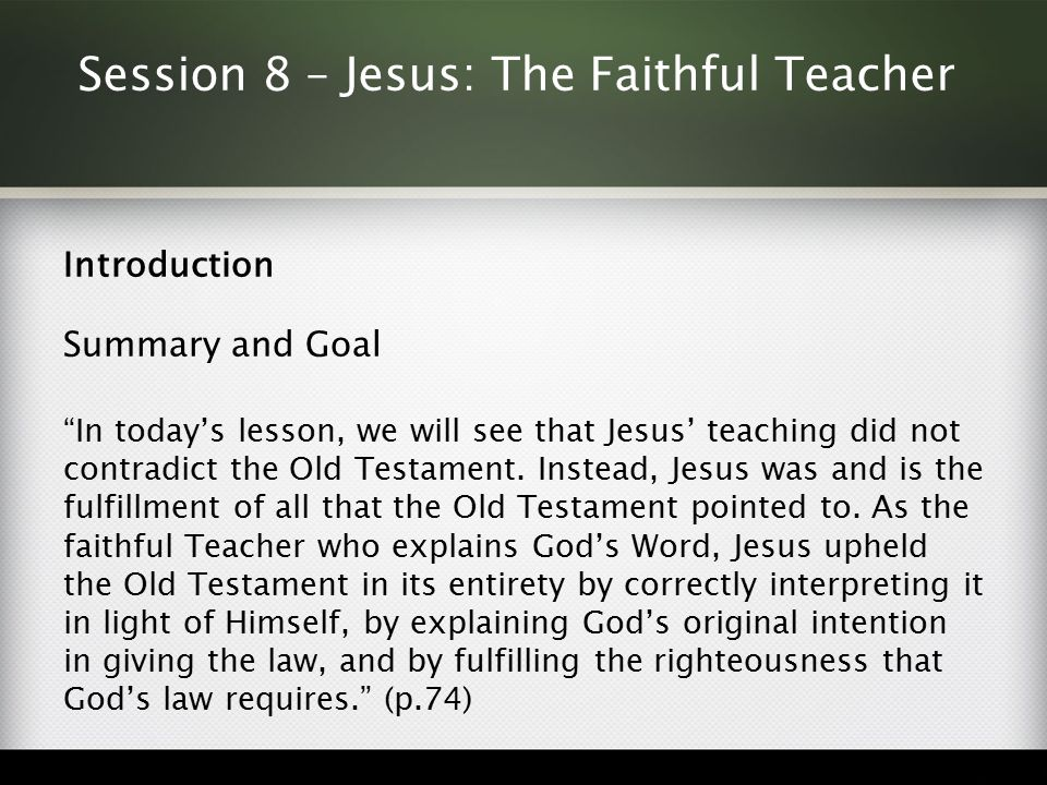 Session 8 – Jesus: The Faithful Teacher Introduction Summary and Goal In today's lesson, we will see that Jesus' teaching did not contradict the Old Testament.