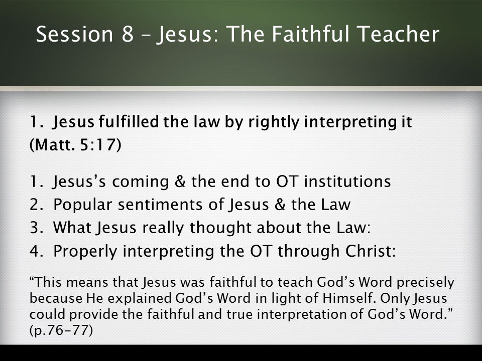 Session 8 – Jesus: The Faithful Teacher 1.Jesus fulfilled the law by rightly interpreting it (Matt. 5:17) 1.Jesus's coming & the end to OT institution