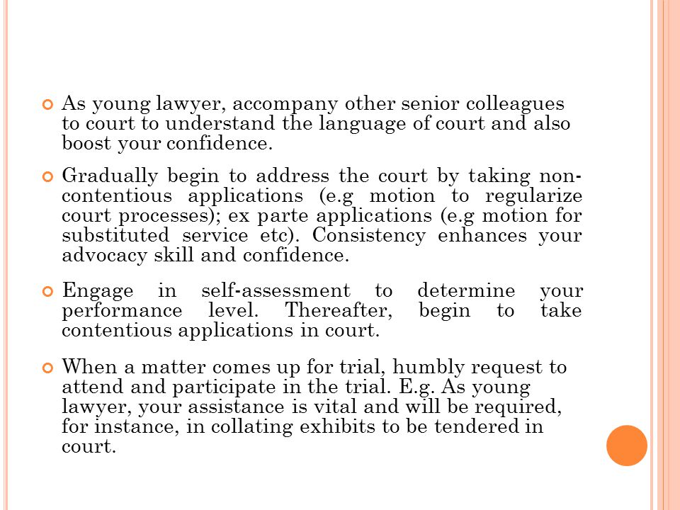 As young lawyer, accompany other senior colleagues to court to understand the language of court and also boost your confidence.