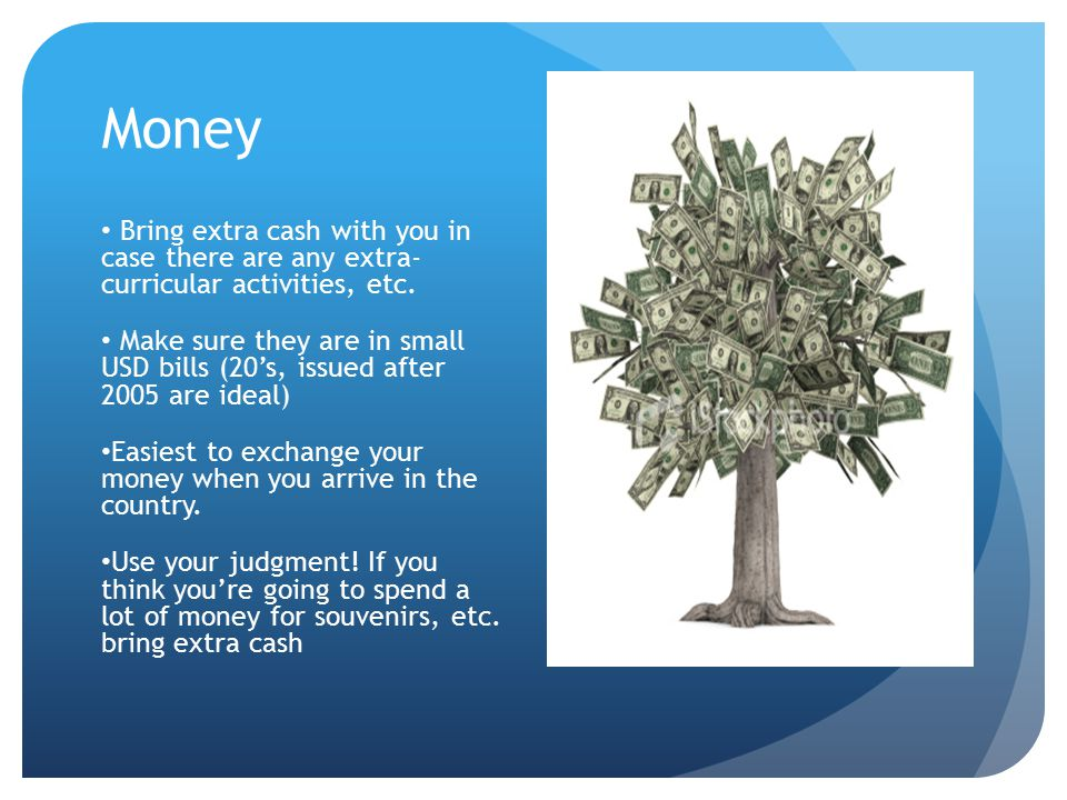 Money Bring extra cash with you in case there are any extra- curricular activities, etc.
