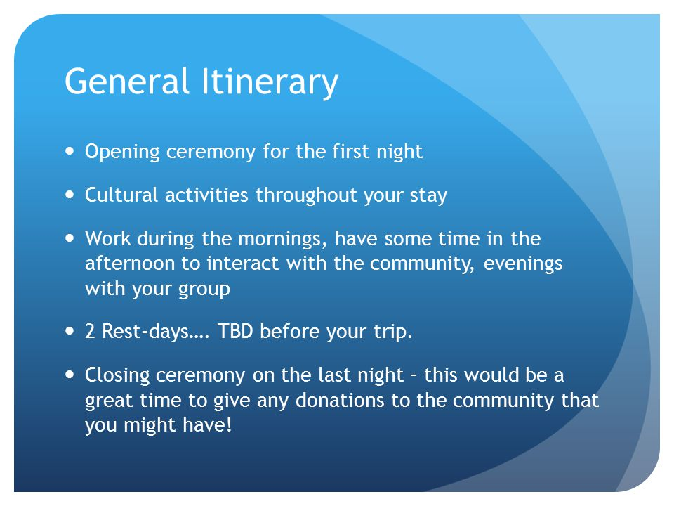 General Itinerary Opening ceremony for the first night Cultural activities throughout your stay Work during the mornings, have some time in the afternoon to interact with the community, evenings with your group 2 Rest-days….