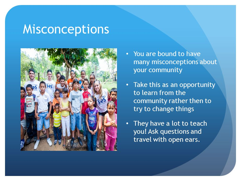 Misconceptions You are bound to have many misconceptions about your community Take this as an opportunity to learn from the community rather then to try to change things They have a lot to teach you.