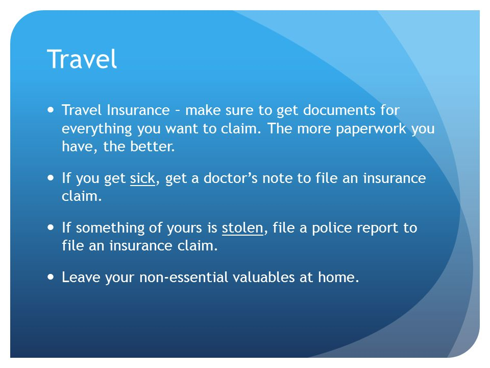 Travel Travel Insurance – make sure to get documents for everything you want to claim.