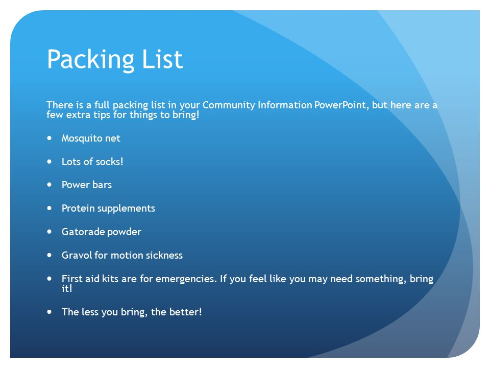 Packing List There is a full packing list in your Community Information PowerPoint, but here are a few extra tips for things to bring.
