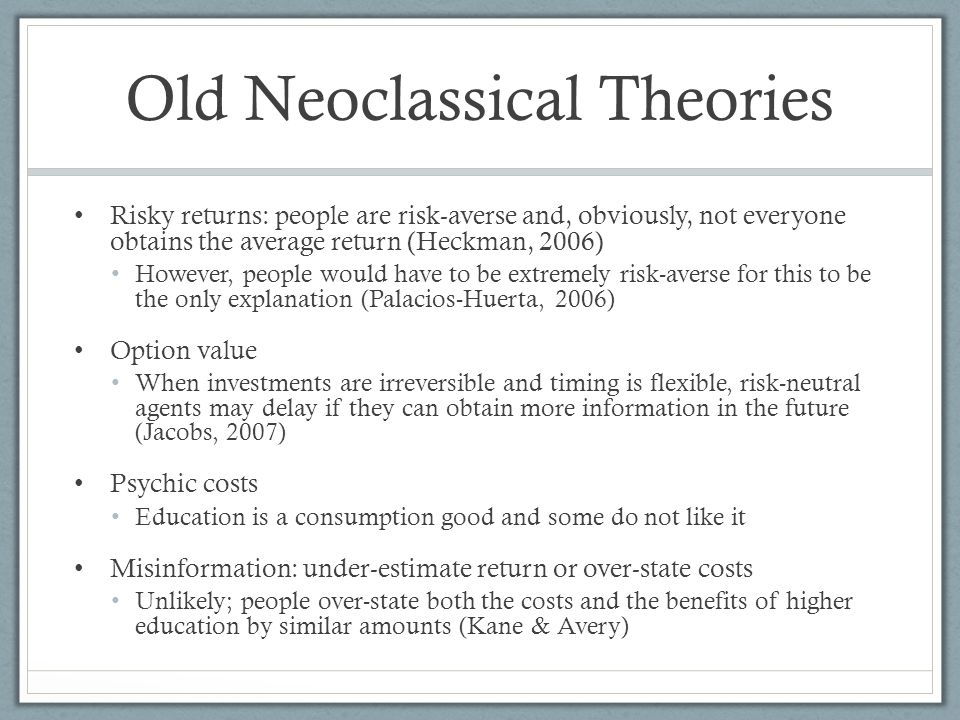 Old Neoclassical Theories Risky returns: people are risk-averse and, obviously, not everyone obtains the average return (Heckman, 2006) However, people would have to be extremely risk-averse for this to be the only explanation (Palacios-Huerta, 2006) Option value When investments are irreversible and timing is flexible, risk-neutral agents may delay if they can obtain more information in the future (Jacobs, 2007) Psychic costs Education is a consumption good and some do not like it Misinformation: under-estimate return or over-state costs Unlikely; people over-state both the costs and the benefits of higher education by similar amounts (Kane & Avery)