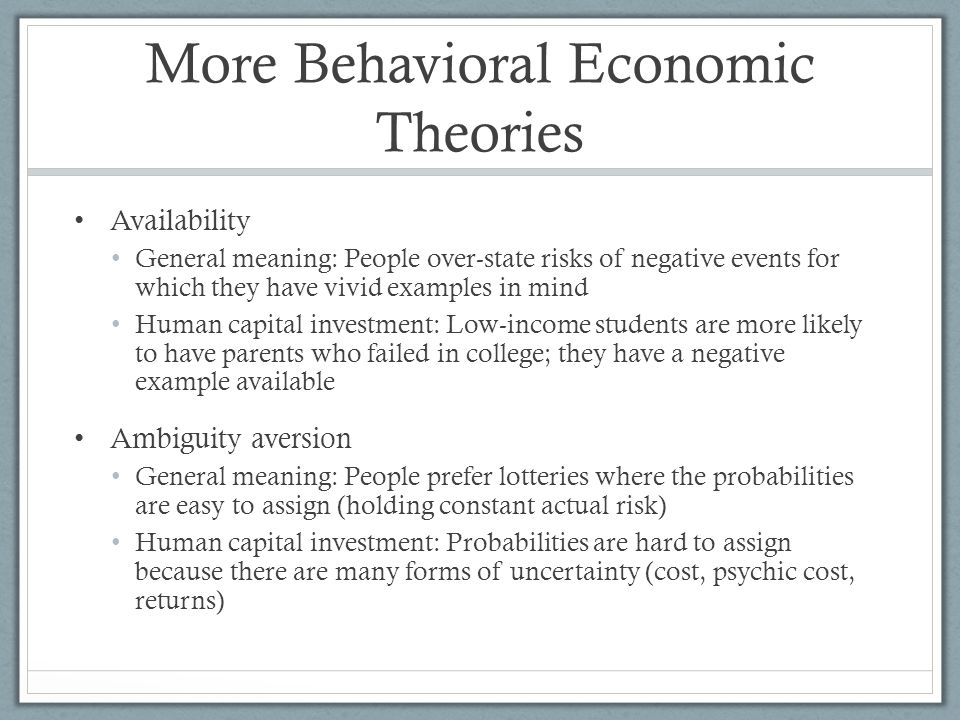 More Behavioral Economic Theories Availability General meaning: People over-state risks of negative events for which they have vivid examples in mind Human capital investment: Low-income students are more likely to have parents who failed in college; they have a negative example available Ambiguity aversion General meaning: People prefer lotteries where the probabilities are easy to assign (holding constant actual risk) Human capital investment: Probabilities are hard to assign because there are many forms of uncertainty (cost, psychic cost, returns)