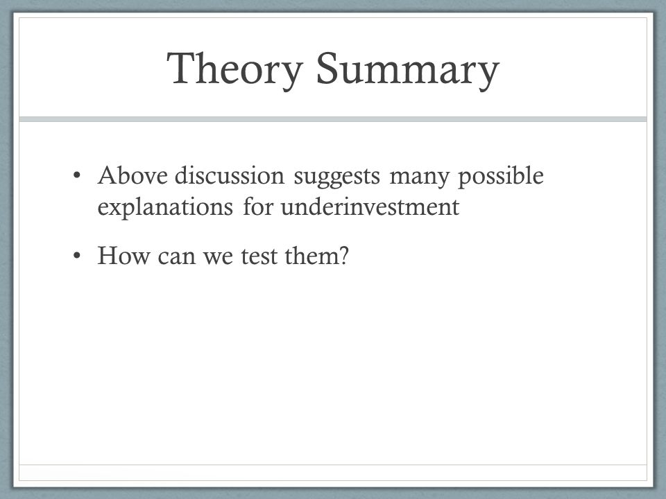 Theory Summary Above discussion suggests many possible explanations for underinvestment How can we test them
