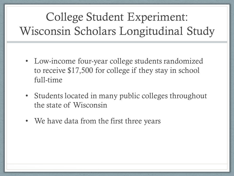 College Student Experiment: Wisconsin Scholars Longitudinal Study Low-income four-year college students randomized to receive $17,500 for college if they stay in school full-time Students located in many public colleges throughout the state of Wisconsin We have data from the first three years